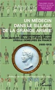 Pierre Allorant - Un médecin dans le sillage de la grande armée - Correspondance entre Jean Jacques Ballard et son épouse Ursule demeurée en France (1805-1812).