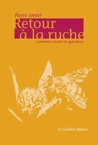 Pierre Amiel - Retour à la ruche - Comment réussir en apiculture?.