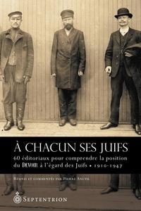 Pierre Anctil - À chacun ses Juifs - 60 éditoriaux pour comprendre la position du Devoir à légard des Juifs (1910-1947).