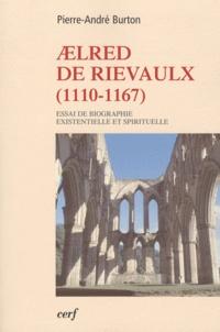 Pierre-André Burton - Aelred de Rievaulx (1110-1167) - De l'homme éclaté à l'être unifié - Essai de biographie existentielle et spirituelle.