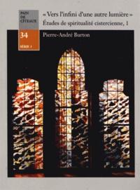 """Pierre-André Burton - """"Vers l'infini d'une autre lumière"""" : Etudes de spiritualité cistercienne - Tome 1, Méthode, histoire et actualité."""