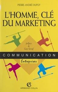 Pierre-André Dupuy et Guy Serraf - L'homme, clé du marketing.