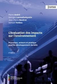 Pierre André et Georges Lanmafankpotin - Évaluation des impacts sur l'environnement (L'), 4e édition - Processus, acteurs et pratique pour un développement durable.