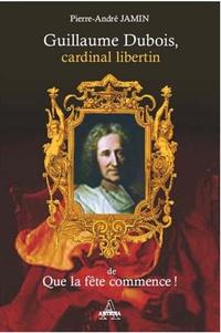 Pierre-André Jamin - Guillaume Dubois, cardinal libertin de Que la fête commence.