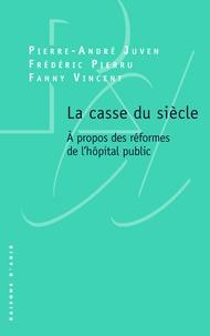 Pierre-André Juven et Frédéric Pierru - La casse du siècle - A propos des réformes de l'hôpital public.