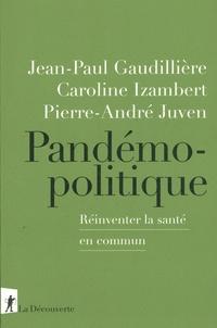 Pierre-André Juven et Jean-Paul Gaudillière - Pandémopolitique - réinventer la santé en commun.