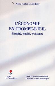 Pierre-André Lambert - L'économie en trompe-l'oeil - Fiscalité, emploi, croissance.