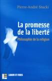 Pierre-André Stucki - La promesse de la liberté : philosophie de la religion.