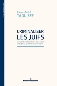 """Pierre-André Taguieff - Criminaliser les Juifs - Le mythe du """"meurtre rituel"""" et ses avatars (antijudaïsme, antisémitisme, antisionisme)."""