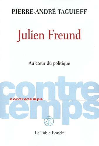 Pierre-André Taguieff - Julien Freund - Au coeur du politique.