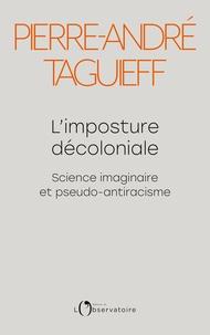 Pierre-André Taguieff - L'imposture décoloniale - Science imaginaire et pseudo-antiracisme.