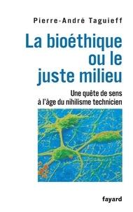Pierre-André Taguieff - La bioéthique ou le juste milieu - Une quête de sens à l'âge du nihilisme technicien.