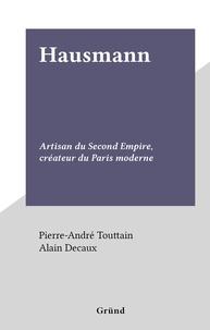 Pierre-André Touttain et Alain Decaux - Hausmann - Artisan du Second Empire, créateur du Paris moderne.