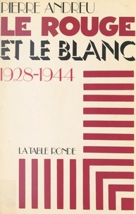Pierre Andreu - Le rouge et le blanc - 1928-1944.