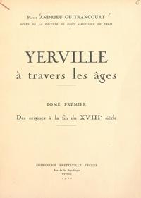 Pierre Andrieu-Guitrancourt - Yerville à travers les âges (1). Des origines à la fin du XVIIIe siècle.