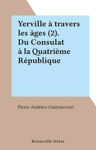 Pierre Andrieu-Guitrancourt - Yerville à travers les âges (2). Du Consulat à la Quatrième République.