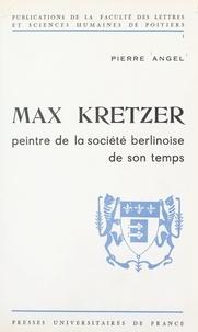 Pierre Angel et  Faculté des Lettres et Science - Max Kretzer - Peintre de la société berlinoise de son temps. Le romancier et ses romans, 1880-1900.