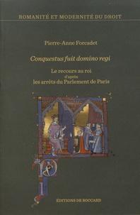 Pierre-Anne Forcadet - Conquestus fuit domino regi - Le recours au roi d'après les arrêts du Parlement de Paris.
