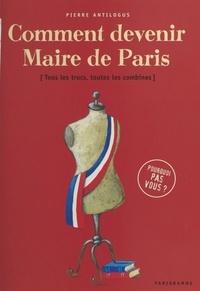 Pierre Antilogus - Comment devenir maire de Paris : tous les trucs, toutes les combines.