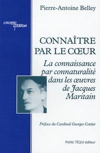 Pierre-Antoine Belley - Connaître par le coeur - La conaissance par connaturalité dans les oeuvres de Jacques Maritain.