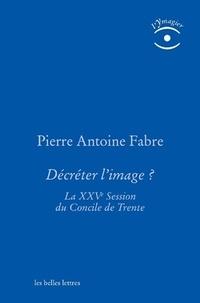 Décréter l'image ?- La XXVe session du Concile de Trente - Pierre-Antoine Fabre pdf epub