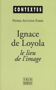 Pierre-Antoine Fabre - Ignace de Loyola, le lieu de l'image - Le problème de la composition de lieu dans les pratiques spirituelles et artistiques jésuites de la seconde moitié du XVIe siècle.
