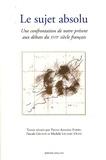 Pierre-Antoine Fabre et Pascale Gruson - Le sujet absolu - Une confrontation de notre présent aux débats du XVIIe siècle français.