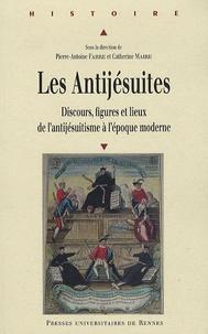 Pierre-Antoine Fabre et Catherine Maire - Les Antijésuites - Discours, figures et lieux de l'antijésuitisme à l'époque moderne.