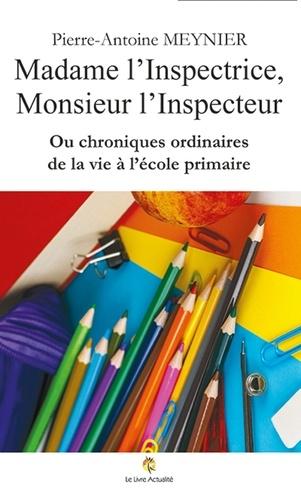 Pierre-Antoine Meynier - Madame l'Inspectrice, Monsieur l'Inspecteur ou chroniques ordinaires de la vie à l'école primaire.
