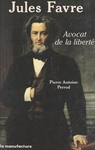 Pierre-Antoine Perrod - Jules Favre, avocat de la liberté.