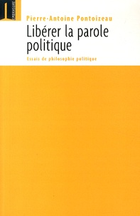 Pierre-Antoine Pontoizeau - Libérer la parole politique - Essais de philosophie politique.