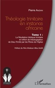 Pierre Anzian - Théologie trinitaire en instance africaine - Tome 1, La Révélation biblique trinitaire et l'effort de théologisation de Dieu-Trinité par les Pères de l'Eglise.