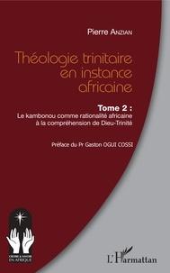 Pierre Anzian - Théologie trinitaire en instance africaine - Tome 2, Le Kambonou comme rationalité africaine à la compréhension de Dieu-Trinité.