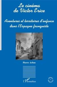 Pierre Arbus - Le cinéma de Victor Erice - Aventures et territoires d'enfance dans l'Espagne franquiste.