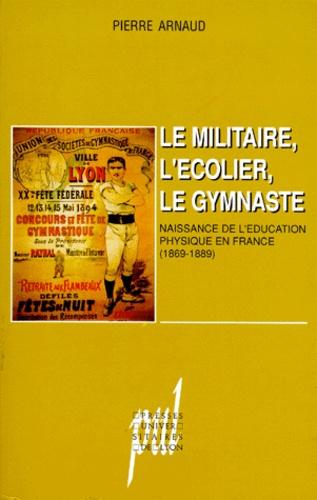LE MILITAIRE, L'ECOLIER, LE GYMNASTE. Naissance de l'éducation physique en France (1869-1889)