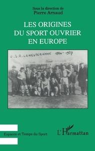 Pierre Arnaud - Les origines du sport ouvrier en Europe.