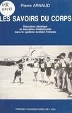 Pierre Arnaud - Les savoirs du corps. - Education physique et éducation intellectuelle dans le système scolaire français.