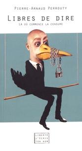 Pierre-Arnaud Perrouty - Libres de dire - Là où commence la censure.