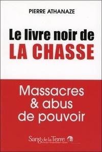 Pierre Athanaze - Le livre noir de la chasse - Massacres & abus de pouvoir.