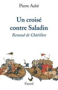 Pierre Aubé - Un croisé contre Saladin - Renaud de Châtillon.