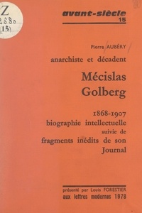 Pierre Aubery et Louis Forestier - Mécislas Golberg, anarchiste et décadent, 1868-1907 - Biographie intellectuelle, suivie de fragments inédits de son Journal.