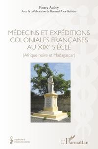 Pierre Aubry - Médecins et expéditions coloniales françaises au XIXe siècle - Afrique noire et Madagascar.