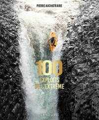Pierre Auchatraire - 100 exploits de l'extrême.