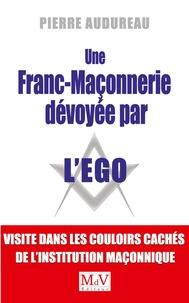 Pierre Audureau - Une franc-maçonnerie dévoyée par l'égo - Visite dans les couloirs cachés de l'institution maçonnique.
