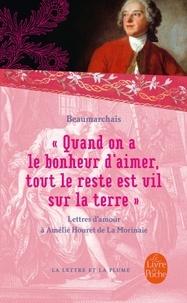 """Pierre-Augustin Caron de Beaumarchais - """"Quand on a le bonheur d'aimer, tout le reste est vil sur la terre"""" - Lettres d'amour (1787-1799)."""