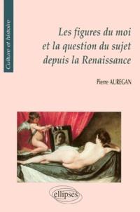 Pierre Aurégan - Les figures du moi et la question du sujet depuis la Renaissance.