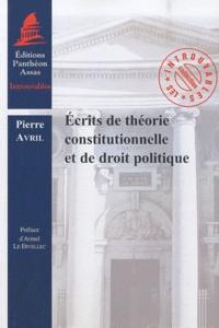 Pierre Avril - Ecrits de théorie constitutionnelle et de droit politique.