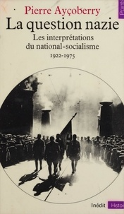 Pierre Ayçoberry - La Question nazie - Essai sur les interprétations du national-socialisme, 1922-1975.