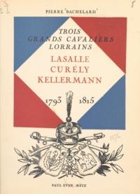 Pierre Bachelard et  Malespina - Trois grands cavaliers lorrains : Lasalle, Curély, Kellermann - 1793-1815.