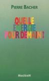 Pierre Bacher - Quelle énergie pour demain ?.